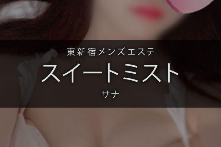 【体験】東新宿「スイートミスト」サナ〜まさにメンエスセラピスト〜