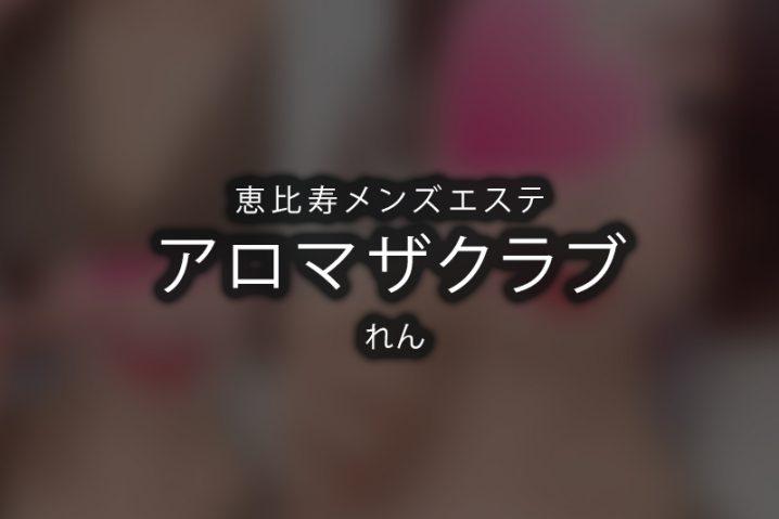 【体験】恵比寿「アロマザクラブ」れん【退店済み】