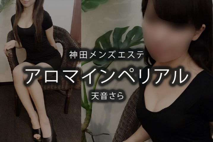 【体験】神田「アロマインペリアル」天音さら〜楽しいだけじゃ終わらない〜