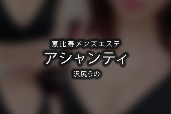 【体験】恵比寿「アシャンティ」沢尻うの【退店済み】