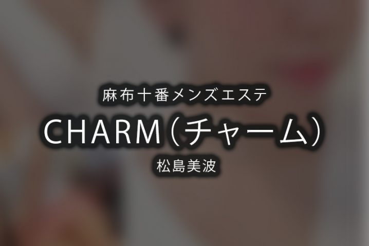 【体験】麻布十番「CHARM(チャーム)」松島美波【閉店】