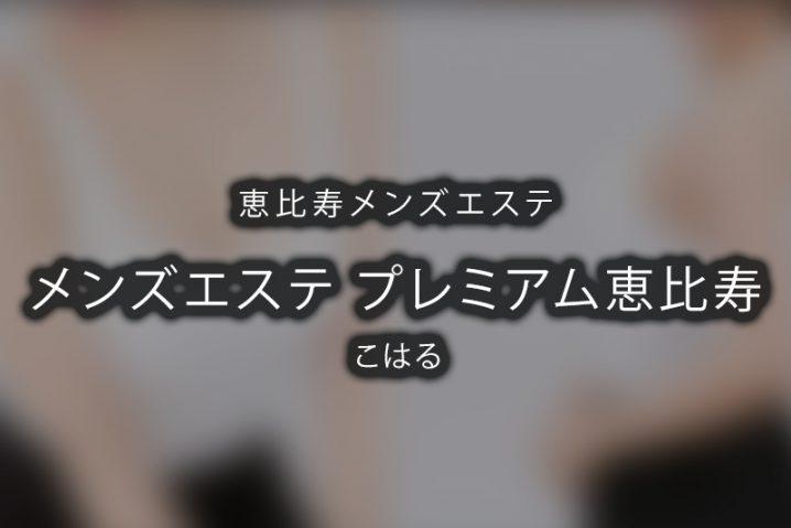 【体験】恵比寿「メンズエステ プレミアム恵比寿 」こはる【閉店】