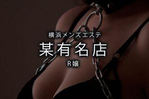 【体験】横浜「某有名店」R嬢〜お利口さんへのご褒美〜