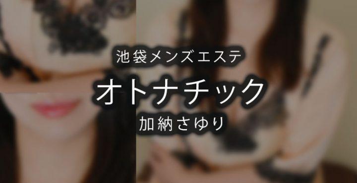 【体験】池袋「オトナチック」加納さゆり〜太ももが麻薬〜