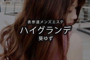 【体験】表参道「ハイグランデ」葵ゆず〜ハイクラスメンズエステ〜