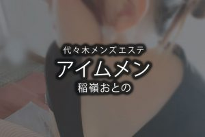 【体験】代々木「アイムメン」稲嶺おとの〜個性ある痛気持ち良い密着マッサージ〜