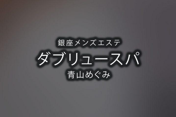 【体験】銀座「WSPA(ダブリュースパ)」青山めぐみ【退店済み】