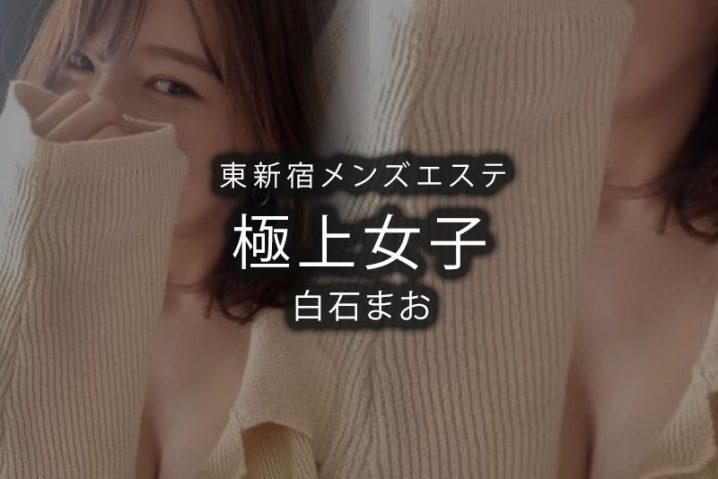 【体験】東新宿「極上女子」白石まお〜恋+友+小悪魔チラリズム〜